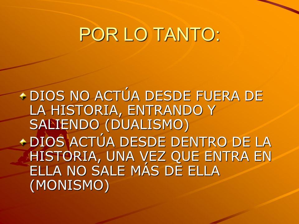 POR LO TANTO: DIOS NO ACTÚA DESDE FUERA DE LA HISTORIA, ENTRANDO Y SALIENDO (DUALISMO)