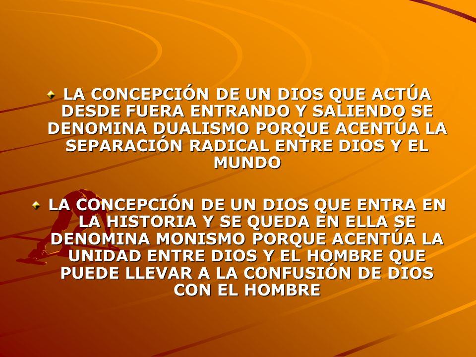 LA CONCEPCIÓN DE UN DIOS QUE ACTÚA DESDE FUERA ENTRANDO Y SALIENDO SE DENOMINA DUALISMO PORQUE ACENTÚA LA SEPARACIÓN RADICAL ENTRE DIOS Y EL MUNDO