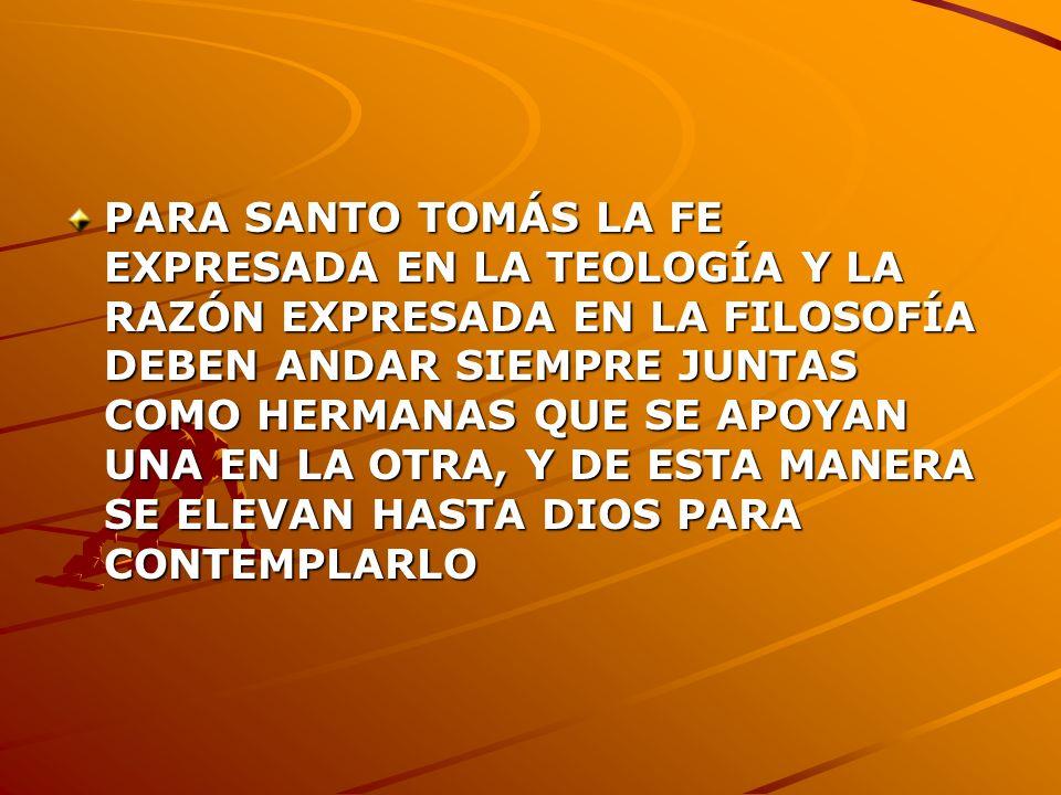 PARA SANTO TOMÁS LA FE EXPRESADA EN LA TEOLOGÍA Y LA RAZÓN EXPRESADA EN LA FILOSOFÍA DEBEN ANDAR SIEMPRE JUNTAS COMO HERMANAS QUE SE APOYAN UNA EN LA OTRA, Y DE ESTA MANERA SE ELEVAN HASTA DIOS PARA CONTEMPLARLO