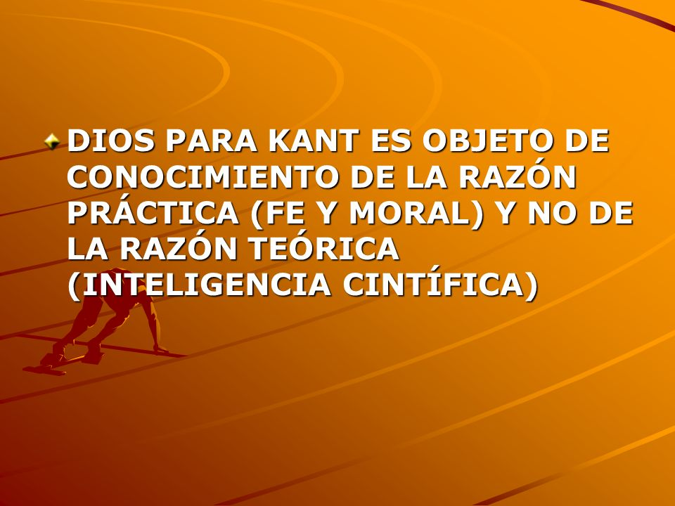 DIOS PARA KANT ES OBJETO DE CONOCIMIENTO DE LA RAZÓN PRÁCTICA (FE Y MORAL) Y NO DE LA RAZÓN TEÓRICA (INTELIGENCIA CINTÍFICA)