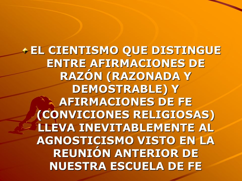 EL CIENTISMO QUE DISTINGUE ENTRE AFIRMACIONES DE RAZÓN (RAZONADA Y DEMOSTRABLE) Y AFIRMACIONES DE FE (CONVICIONES RELIGIOSAS) LLEVA INEVITABLEMENTE AL AGNOSTICISMO VISTO EN LA REUNIÓN ANTERIOR DE NUESTRA ESCUELA DE FE
