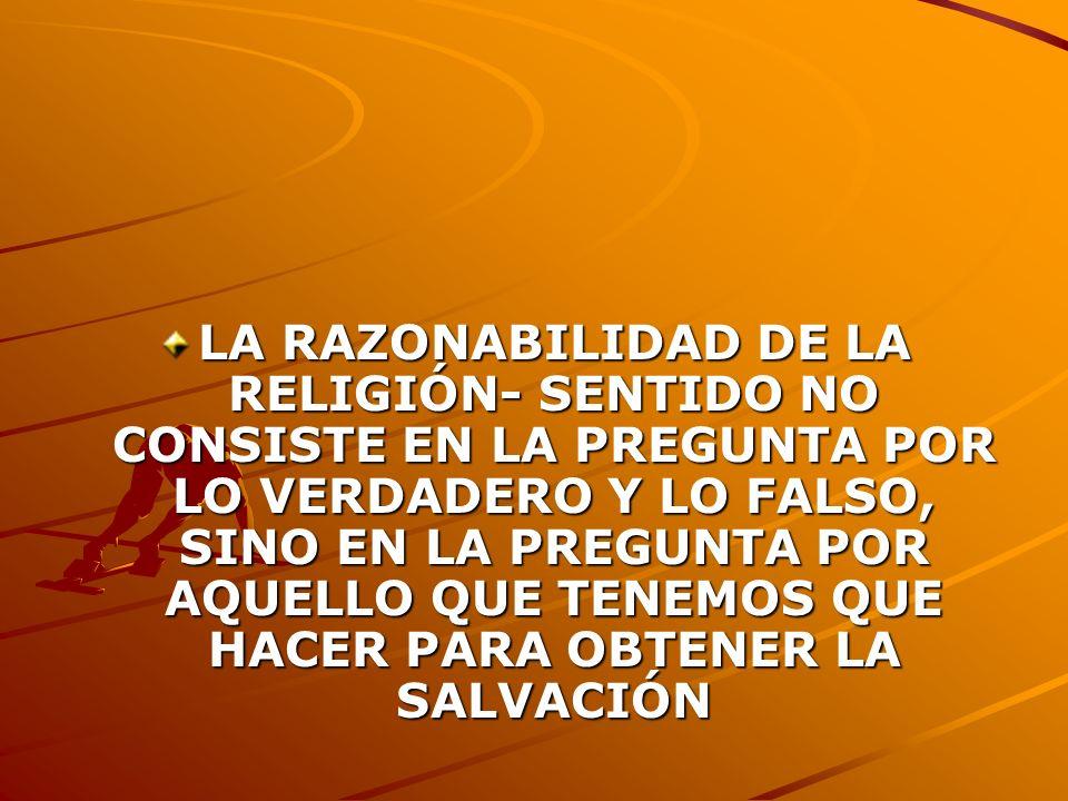 LA RAZONABILIDAD DE LA RELIGIÓN- SENTIDO NO CONSISTE EN LA PREGUNTA POR LO VERDADERO Y LO FALSO, SINO EN LA PREGUNTA POR AQUELLO QUE TENEMOS QUE HACER PARA OBTENER LA SALVACIÓN