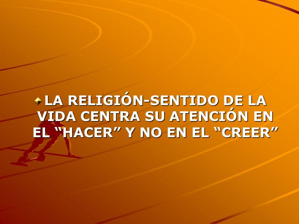 LA RELIGIÓN-SENTIDO DE LA VIDA CENTRA SU ATENCIÓN EN EL HACER Y NO EN EL CREER