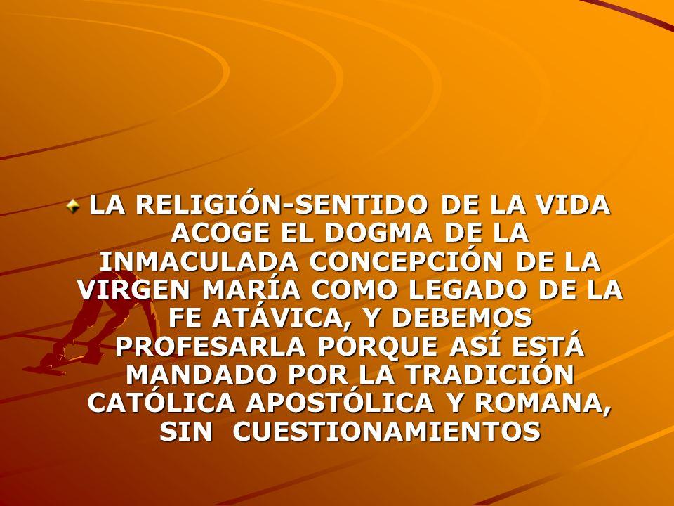 LA RELIGIÓN-SENTIDO DE LA VIDA ACOGE EL DOGMA DE LA INMACULADA CONCEPCIÓN DE LA VIRGEN MARÍA COMO LEGADO DE LA FE ATÁVICA, Y DEBEMOS PROFESARLA PORQUE ASÍ ESTÁ MANDADO POR LA TRADICIÓN CATÓLICA APOSTÓLICA Y ROMANA, SIN CUESTIONAMIENTOS