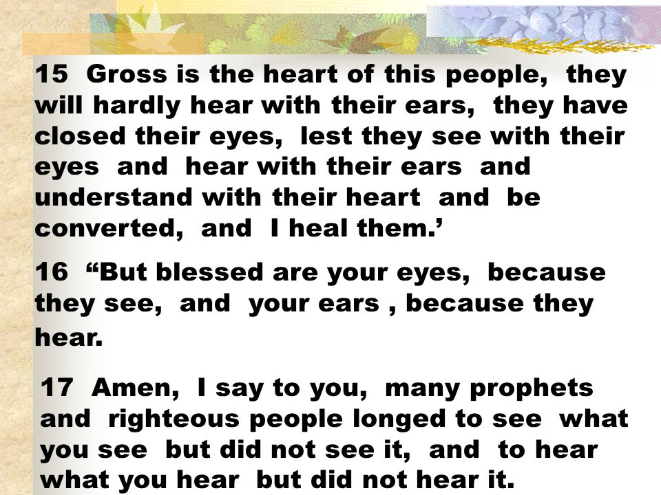 15 Gross is the heart of this people, they will hardly hear with their ears, they have closed their eyes, lest they see with their eyes and hear with their ears and understand with their heart and be converted, and I heal them.'