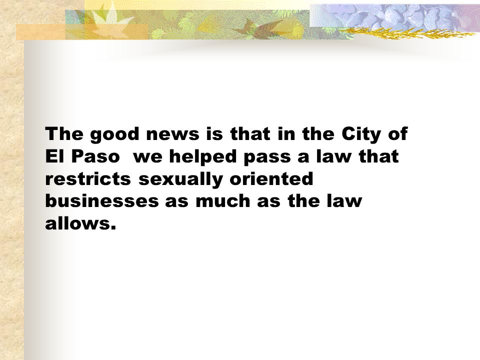 The good news is that in the City of El Paso we helped pass a law that restricts sexually oriented businesses as much as the law allows.