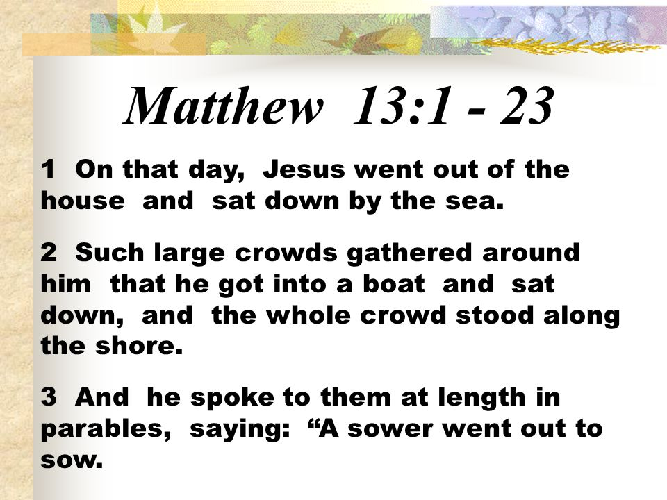 Matthew 13:1 - 23 1 On that day, Jesus went out of the house and sat down by the sea.