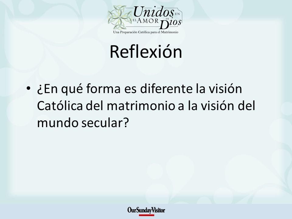 Reflexión ¿En qué forma es diferente la visión Católica del matrimonio a la visión del mundo secular