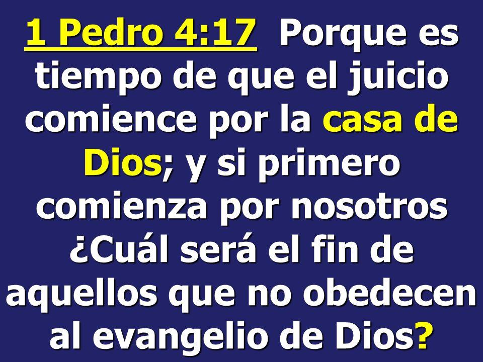 1 Pedro 4:17 Porque es tiempo de que el juicio comience por la casa de Dios; y si primero comienza por nosotros ¿Cuál será el fin de aquellos que no obedecen al evangelio de Dios