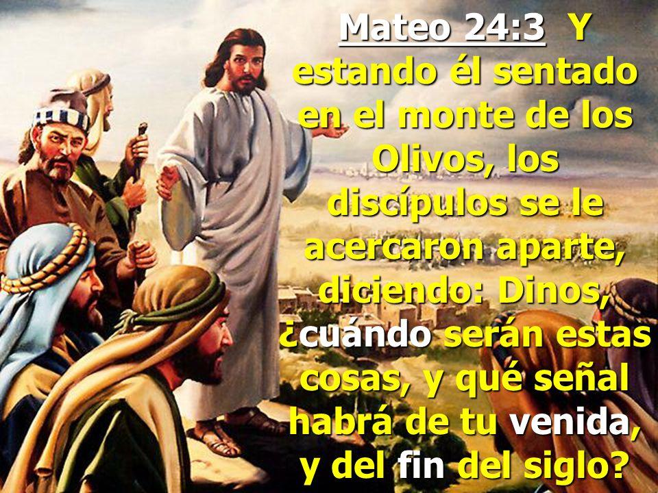Mateo 24:3 Y estando él sentado en el monte de los Olivos, los discípulos se le acercaron aparte, diciendo: Dinos, ¿cuándo serán estas cosas, y qué señal habrá de tu venida, y del fin del siglo