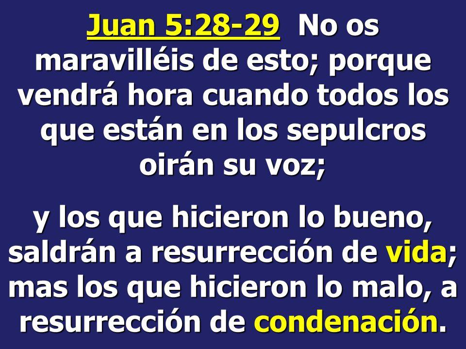 Juan 5:28-29 No os maravilléis de esto; porque vendrá hora cuando todos los que están en los sepulcros oirán su voz;