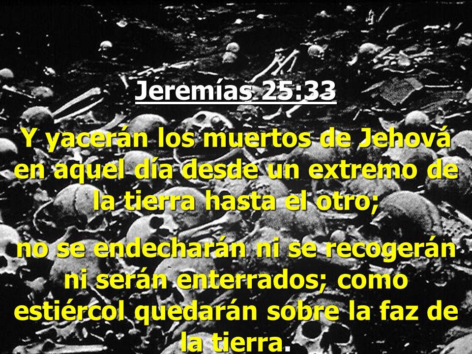 Jeremías 25:33 Y yacerán los muertos de Jehová en aquel día desde un extremo de la tierra hasta el otro;