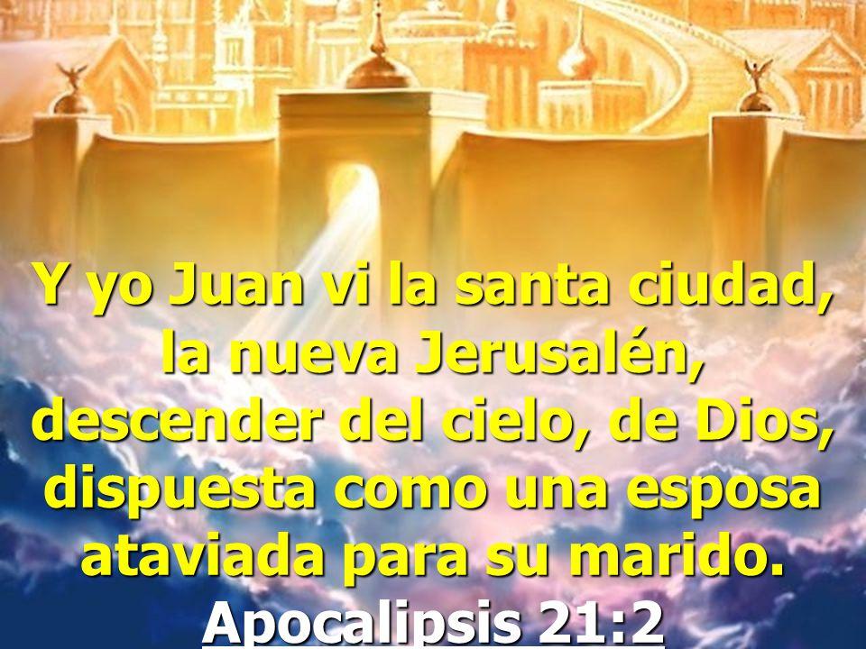 Y yo Juan vi la santa ciudad, la nueva Jerusalén, descender del cielo, de Dios, dispuesta como una esposa ataviada para su marido.