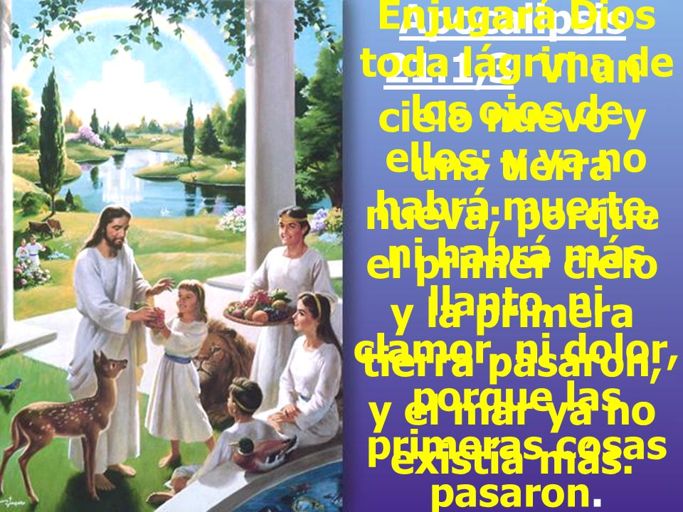 Apocalipsis 21:1,3 Vi un cielo nuevo y una tierra nueva; porque el primer cielo y la primera tierra pasaron, y el mar ya no existía más.