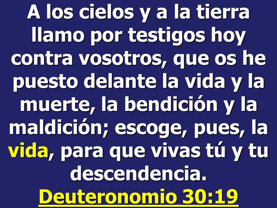 A los cielos y a la tierra llamo por testigos hoy contra vosotros, que os he puesto delante la vida y la muerte, la bendición y la maldición; escoge, pues, la vida, para que vivas tú y tu descendencia.
