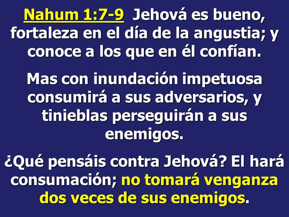 Nahum 1:7-9 Jehová es bueno, fortaleza en el día de la angustia; y conoce a los que en él confían.