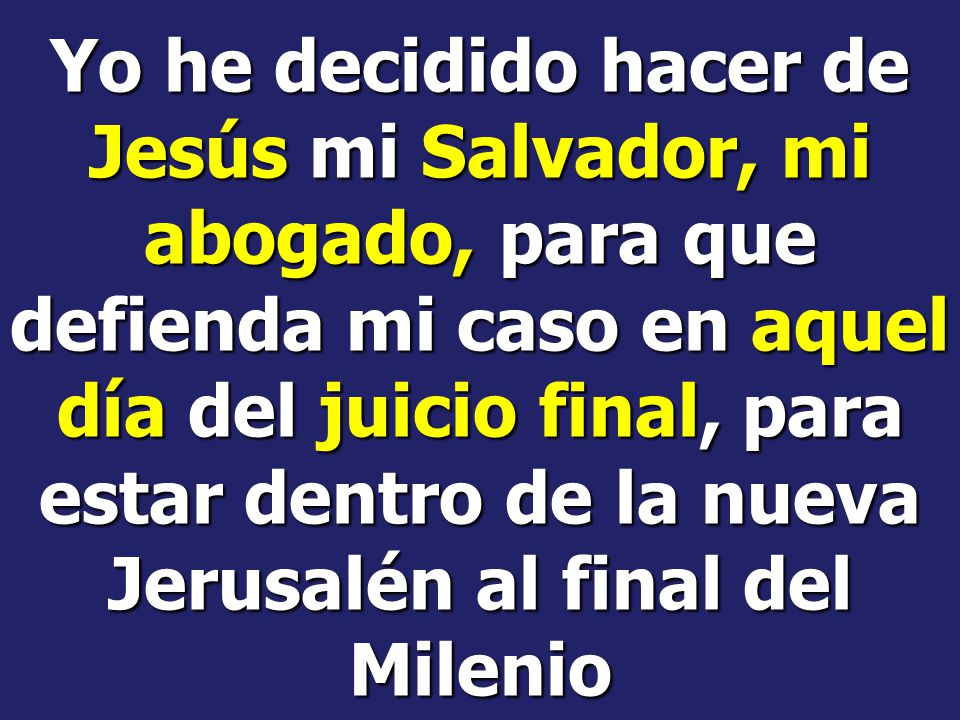 Yo he decidido hacer de Jesús mi Salvador, mi abogado, para que defienda mi caso en aquel día del juicio final, para estar dentro de la nueva Jerusalén al final del Milenio