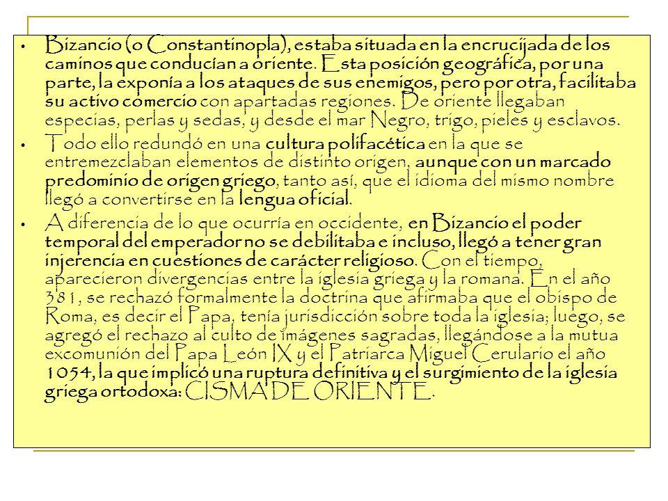 Bizancio (o Constantinopla), estaba situada en la encrucijada de los caminos que conducían a oriente. Esta posición geográfica, por una parte, la exponía a los ataques de sus enemigos, pero por otra, facilitaba su activo comercio con apartadas regiones. De oriente llegaban especias, perlas y sedas, y desde el mar Negro, trigo, pieles y esclavos.