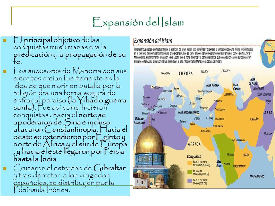 Expansión del Islam El principal objetivo de las conquistas musulmanas era la predicación y la propagación de su fe.