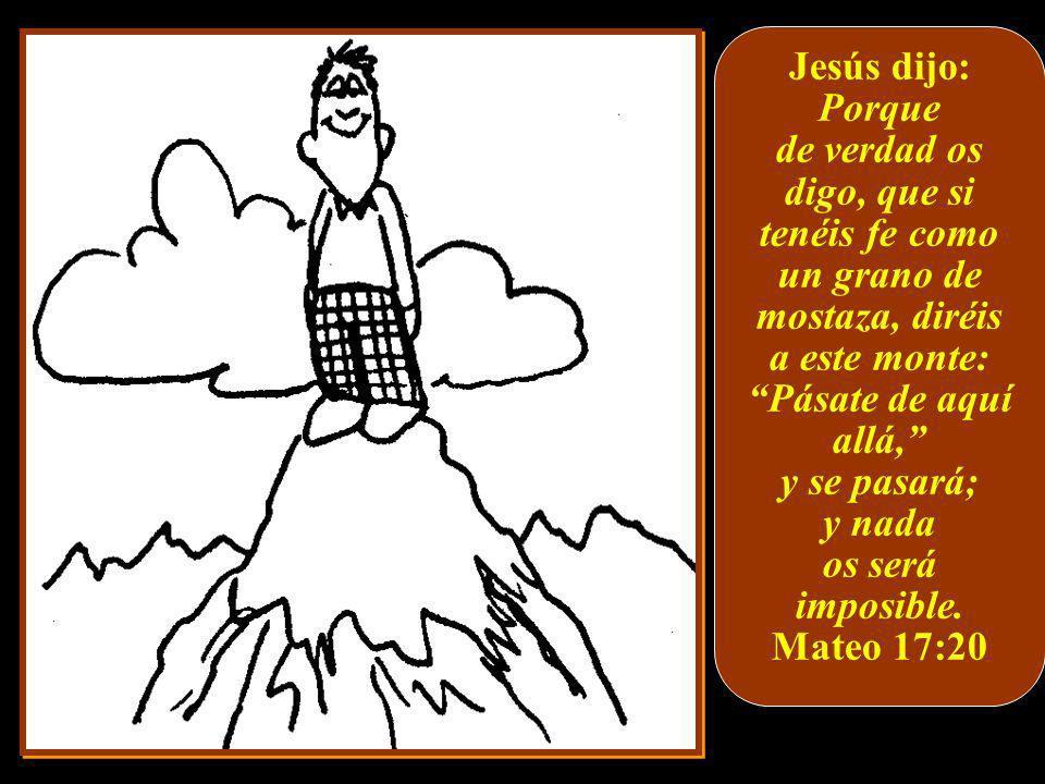 Jesús dijo: Porque. de verdad os digo, que si tenéis fe como un grano de mostaza, diréis a este monte: Pásate de aquí allá,