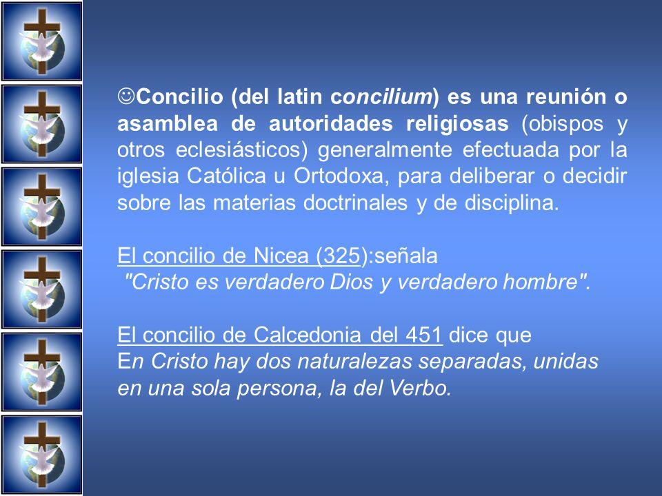 Concilio (del latin concilium) es una reunión o asamblea de autoridades religiosas (obispos y otros eclesiásticos) generalmente efectuada por la iglesia Católica u Ortodoxa, para deliberar o decidir sobre las materias doctrinales y de disciplina.