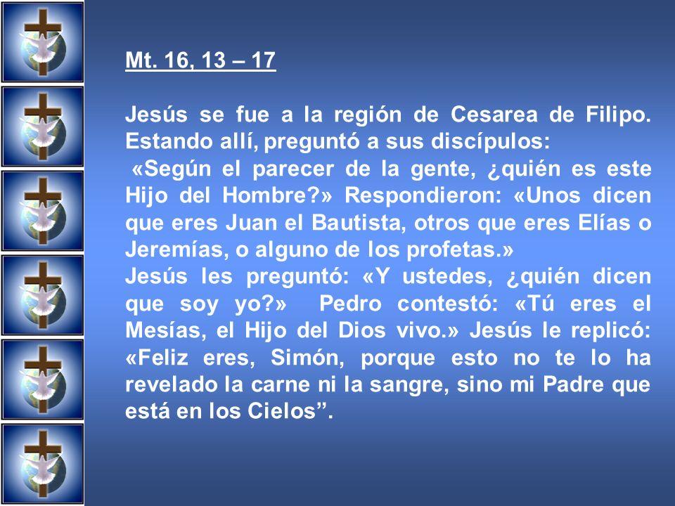 Mt. 16, 13 – 17 Jesús se fue a la región de Cesarea de Filipo. Estando allí, preguntó a sus discípulos: