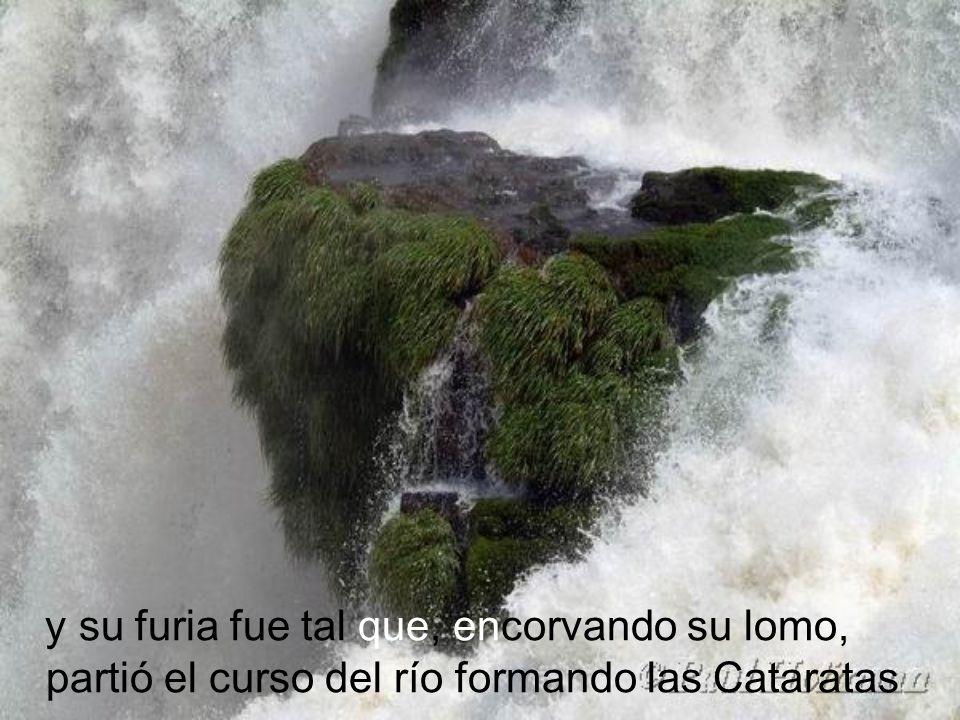 y su furia fue tal que, encorvando su lomo, partió el curso del río formando las Cataratas