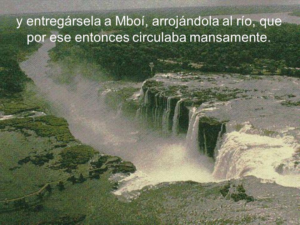 y entregársela a Mboí, arrojándola al río, que por ese entonces circulaba mansamente.