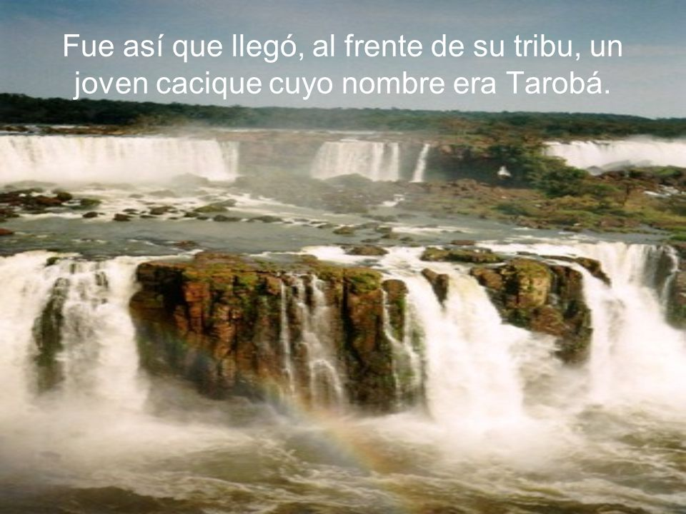 Fue así que llegó, al frente de su tribu, un joven cacique cuyo nombre era Tarobá.