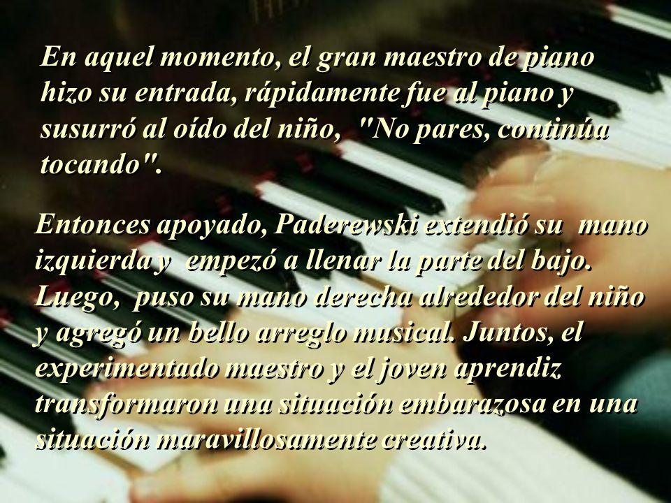 En aquel momento, el gran maestro de piano hizo su entrada, rápidamente fue al piano y susurró al oído del niño, No pares, continúa tocando .
