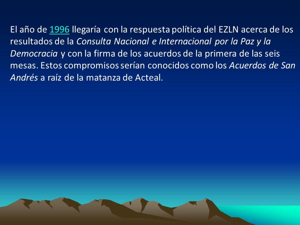 El año de 1996 llegaría con la respuesta política del EZLN acerca de los resultados de la Consulta Nacional e Internacional por la Paz y la Democracia y con la firma de los acuerdos de la primera de las seis mesas.
