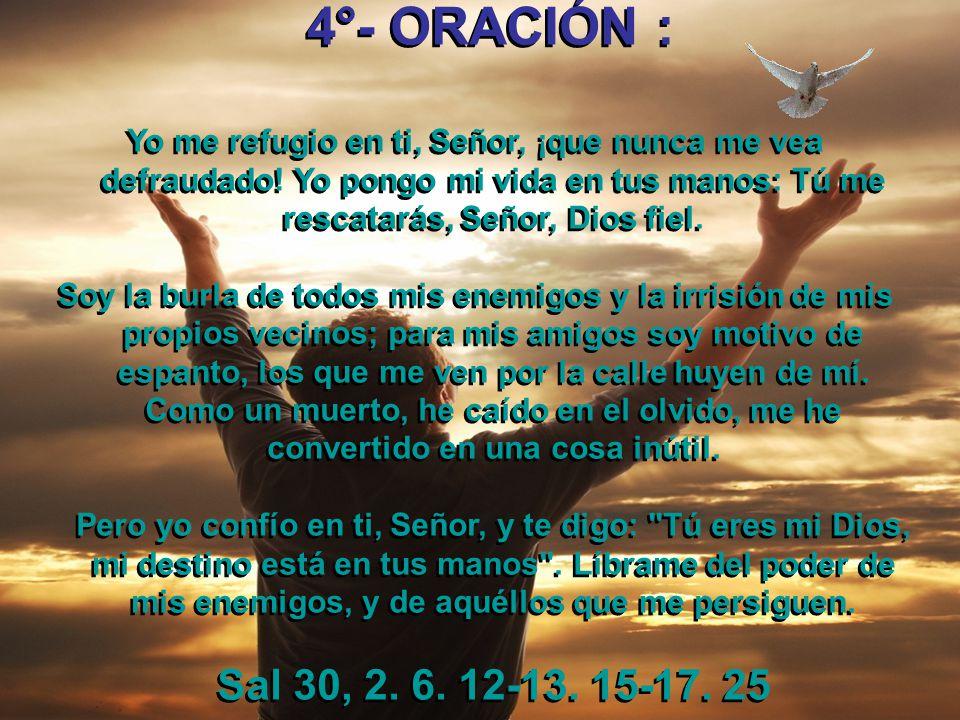 4°- ORACIÓN : Yo me refugio en ti, Señor, ¡que nunca me vea defraudado! Yo pongo mi vida en tus manos: Tú me rescatarás, Señor, Dios fiel.