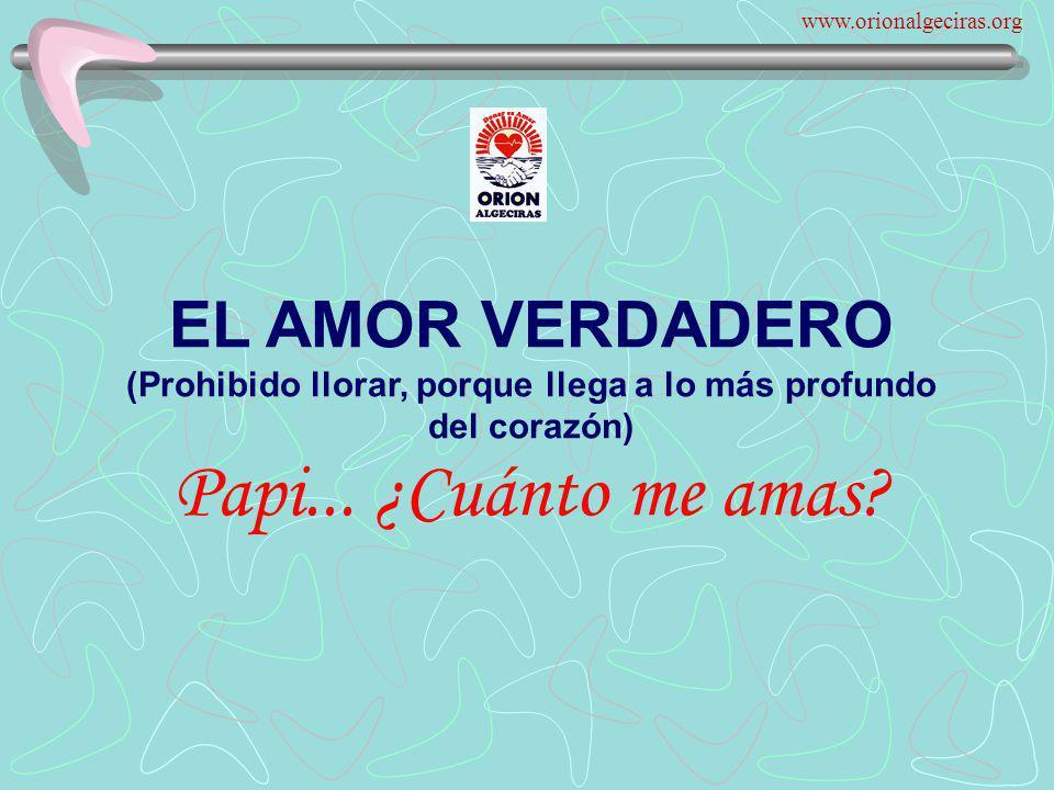 www.orionalgeciras.org EL AMOR VERDADERO (Prohibido llorar, porque llega a lo más profundo del corazón) Papi...