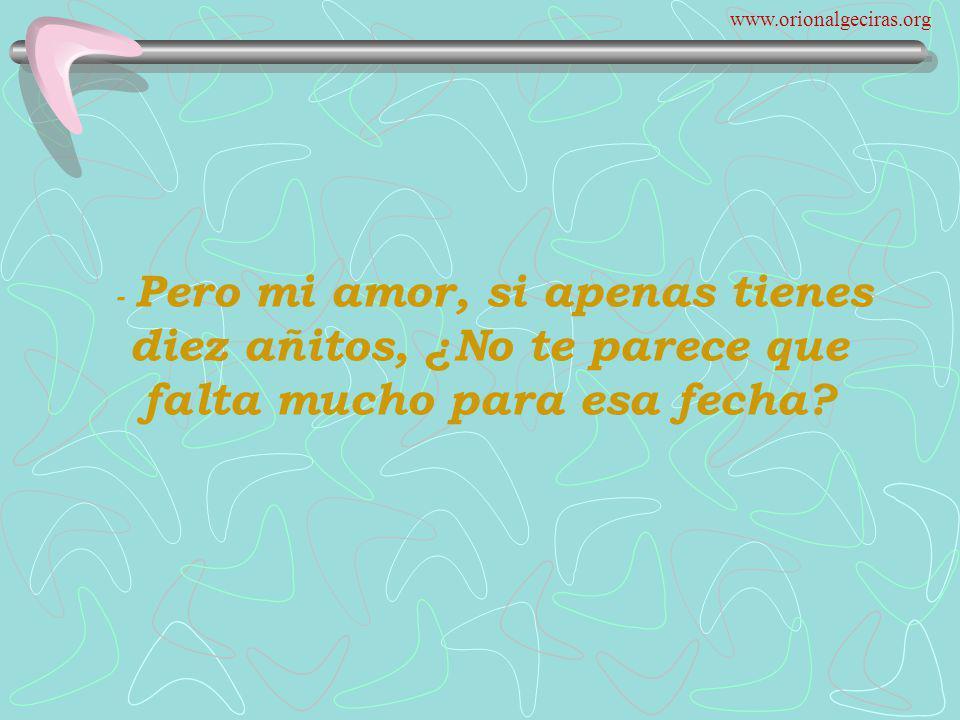 www.orionalgeciras.org - Pero mi amor, si apenas tienes diez añitos, ¿No te parece que falta mucho para esa fecha