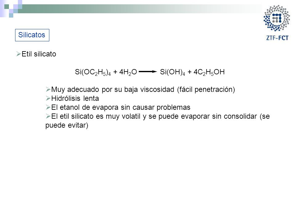 Silicatos Etil silicato. Si(OC2H5)4 + 4H2O Si(OH)4 + 4C2H5OH. Muy adecuado por su baja viscosidad (fácil penetración)