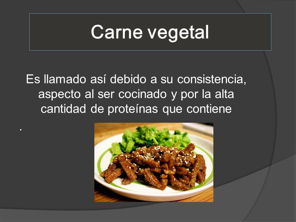 Carne vegetal Es llamado así debido a su consistencia, aspecto al ser cocinado y por la alta cantidad de proteínas que contiene .