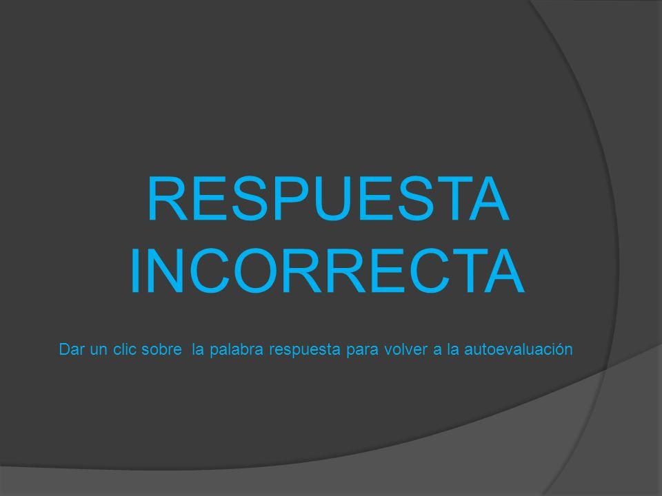 RESPUESTA INCORRECTA Dar un clic sobre la palabra respuesta para volver a la autoevaluación