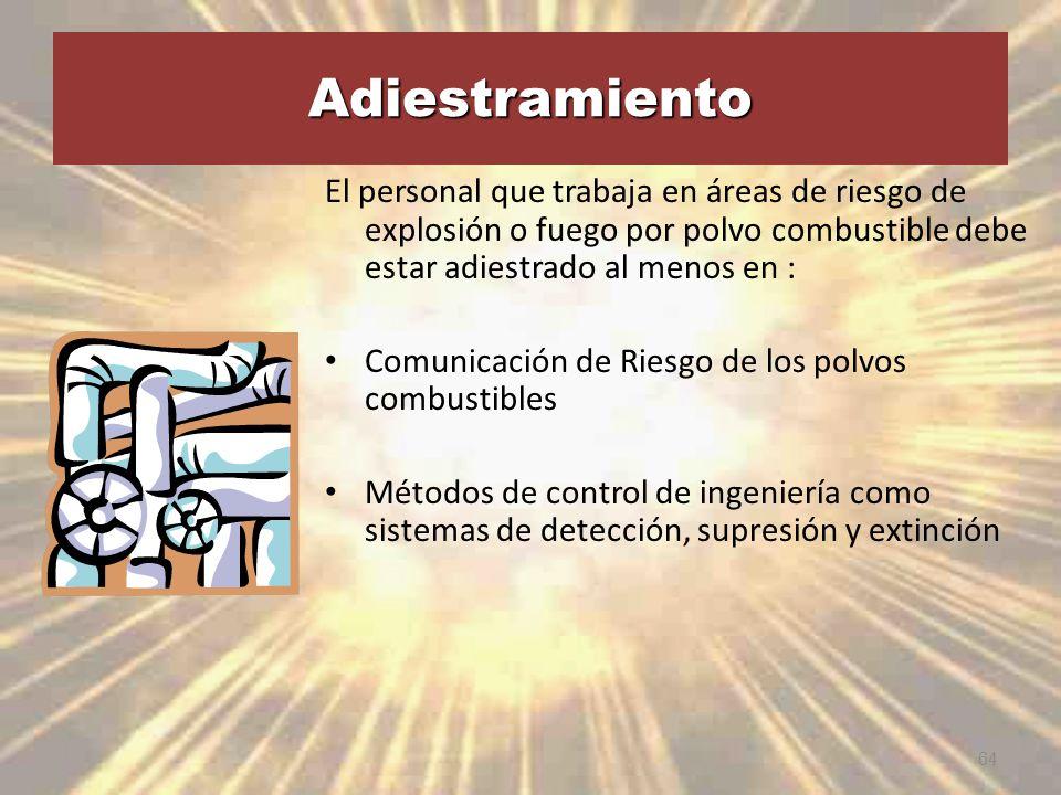 Adiestramiento El personal que trabaja en áreas de riesgo de explosión o fuego por polvo combustible debe estar adiestrado al menos en :