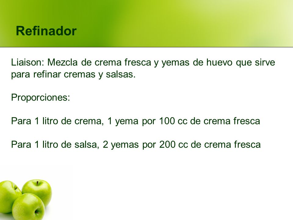 Refinador Liaison: Mezcla de crema fresca y yemas de huevo que sirve para refinar cremas y salsas. Proporciones: