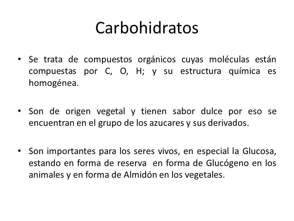 Carbohidratos Se trata de compuestos orgánicos cuyas moléculas están compuestas por C, O, H; y su estructura química es homogénea.