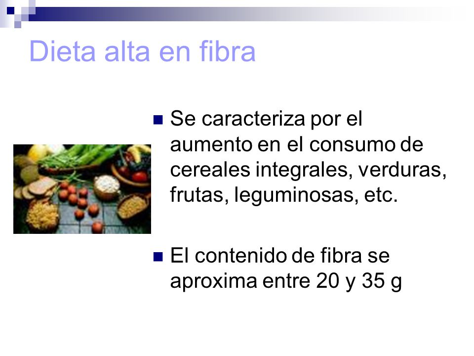 Dieta alta en fibra Se caracteriza por el aumento en el consumo de cereales integrales, verduras, frutas, leguminosas, etc.