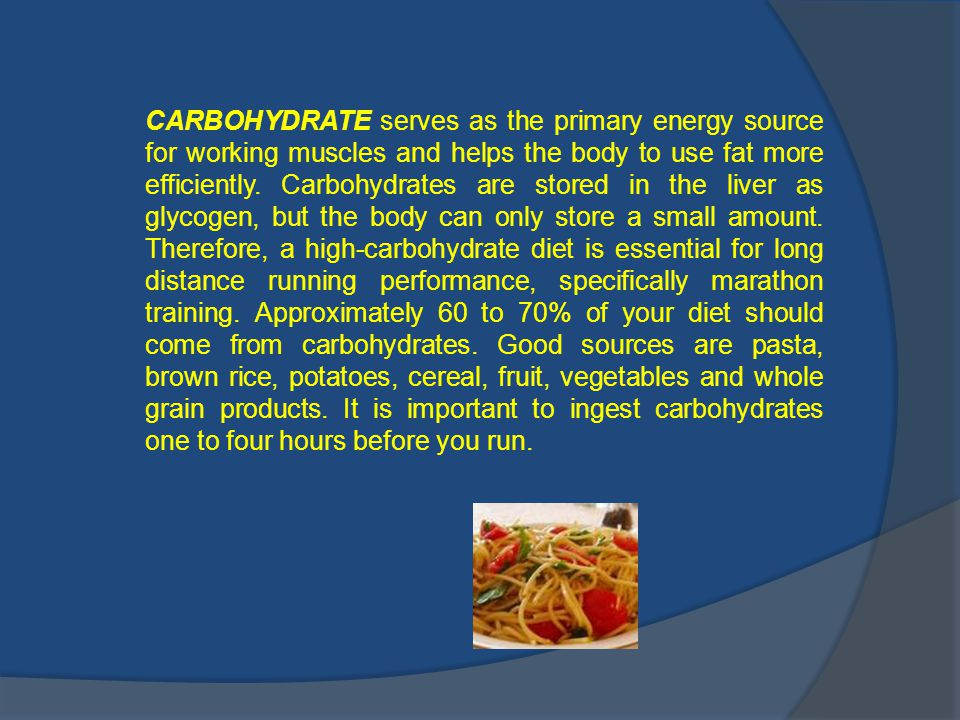 CARBOHYDRATE serves as the primary energy source for working muscles and helps the body to use fat more efficiently.
