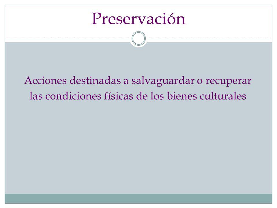 Preservación Acciones destinadas a salvaguardar o recuperar las condiciones físicas de los bienes culturales.