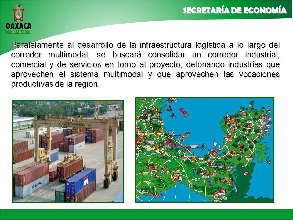 Paralelamente al desarrollo de la infraestructura logística a lo largo del corredor multimodal, se buscará consolidar un corredor industrial, comercial y de servicios en torno al proyecto, detonando industrias que aprovechen el sistema multimodal y que aprovechen las vocaciones productivas de la región.