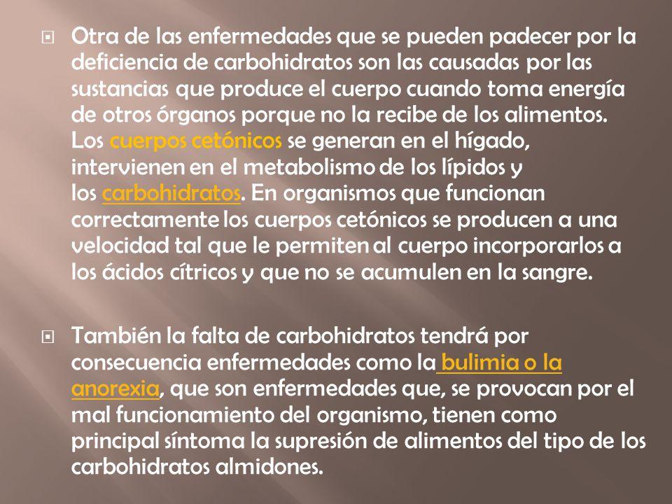 Otra de las enfermedades que se pueden padecer por la deficiencia de carbohidratos son las causadas por las sustancias que produce el cuerpo cuando toma energía de otros órganos porque no la recibe de los alimentos. Los cuerpos cetónicos se generan en el hígado, intervienen en el metabolismo de los lípidos y los carbohidratos. En organismos que funcionan correctamente los cuerpos cetónicos se producen a una velocidad tal que le permiten al cuerpo incorporarlos a los ácidos cítricos y que no se acumulen en la sangre.