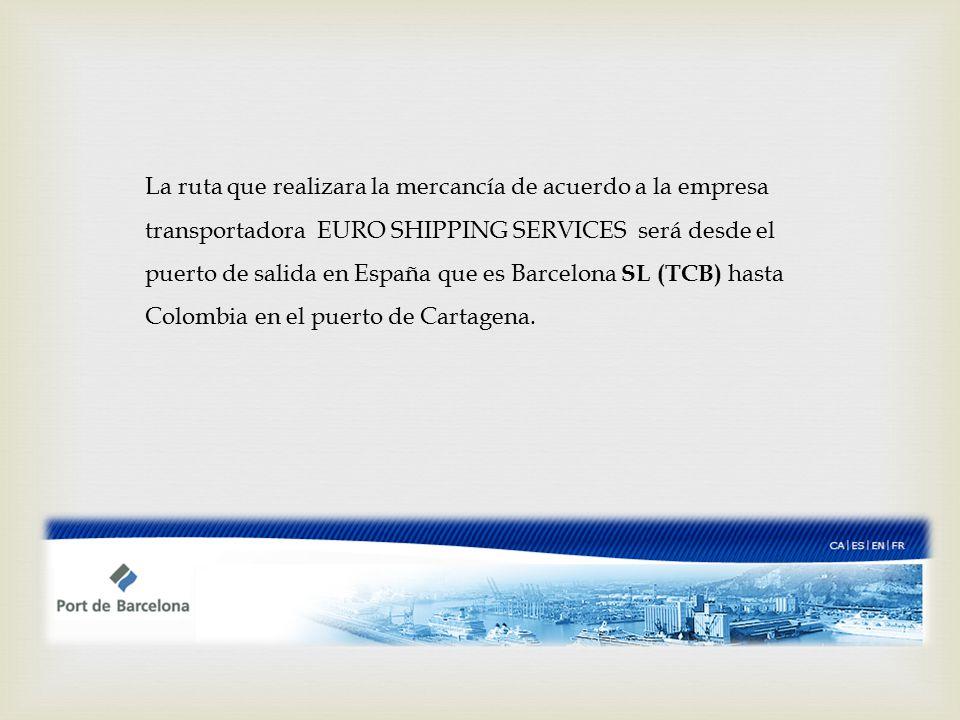 La ruta que realizara la mercancía de acuerdo a la empresa transportadora EURO SHIPPING SERVICES será desde el puerto de salida en España que es Barcelona SL (TCB) hasta Colombia en el puerto de Cartagena.