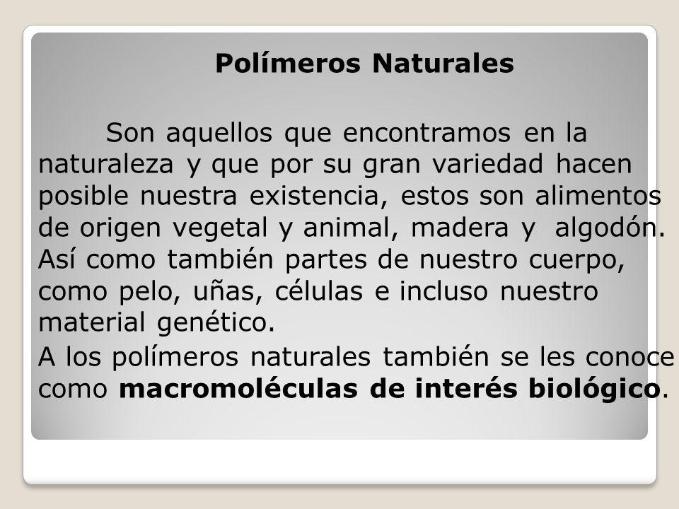 Polímeros Naturales Son aquellos que encontramos en la naturaleza y que por su gran variedad hacen posible nuestra existencia, estos son alimentos de origen vegetal y animal, madera y algodón.