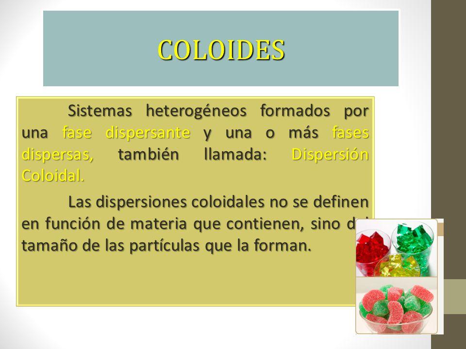 COLOIDES Sistemas heterogéneos formados por una fase dispersante y una o más fases dispersas, también llamada: Dispersión Coloidal.