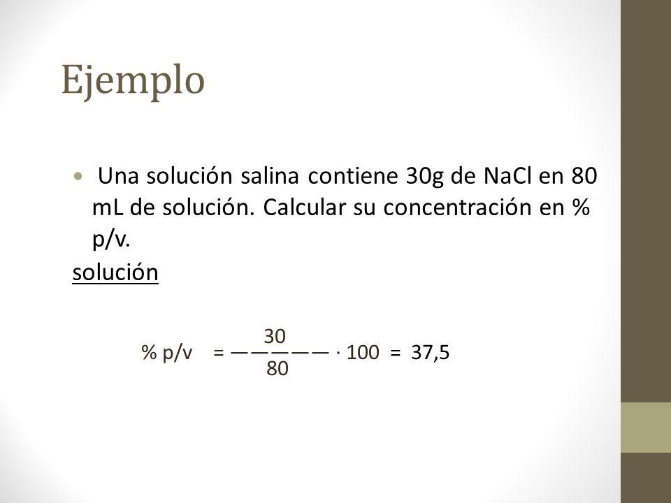 Ejemplo Una solución salina contiene 30g de NaCl en 80 mL de solución. Calcular su concentración en % p/v.