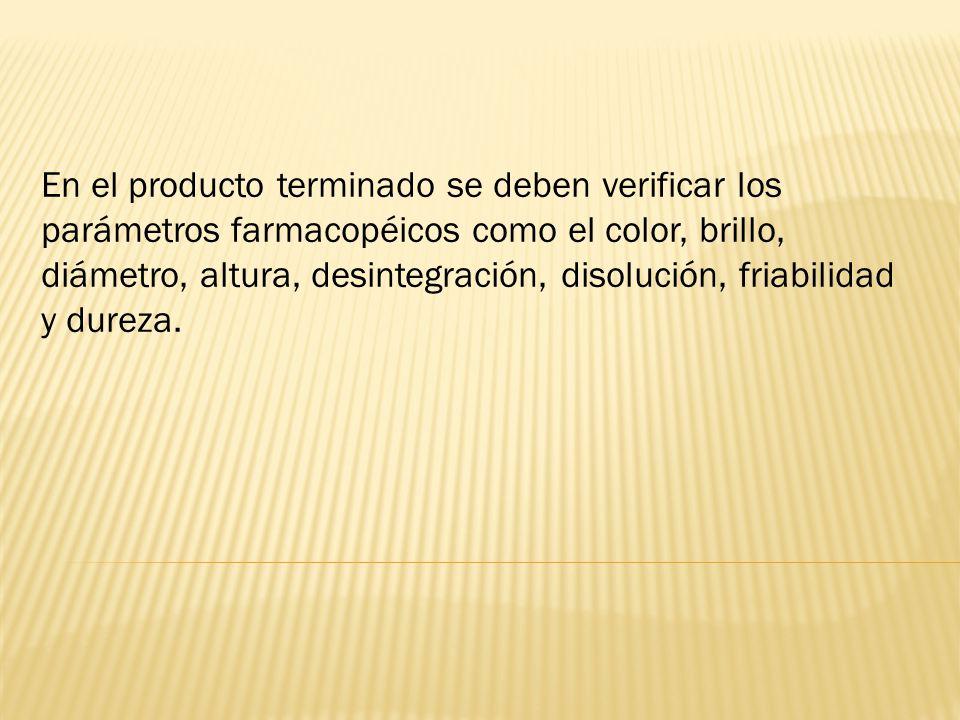 En el producto terminado se deben verificar los parámetros farmacopéicos como el color, brillo, diámetro, altura, desintegración, disolución, friabilidad y dureza.